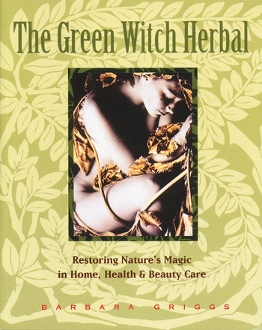 The Green Witch Herbal: Restoring Nature's Magic in Home, Health